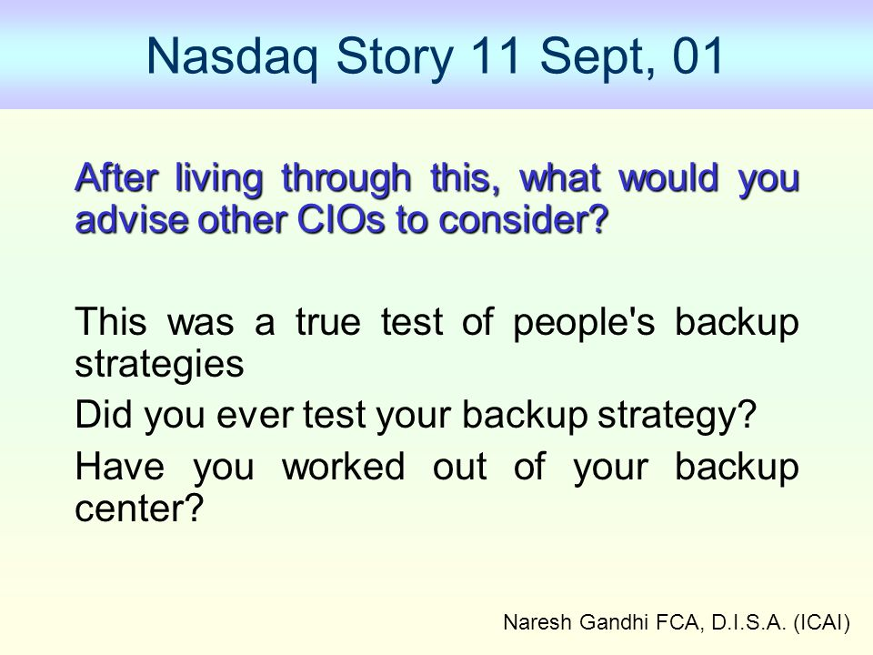 Naresh Gandhi FCA, D.I.S.A. (ICAI) Nasdaq Story 11 Sept, 01 After living through this, what would you advise other CIOs to consider? This was a true t