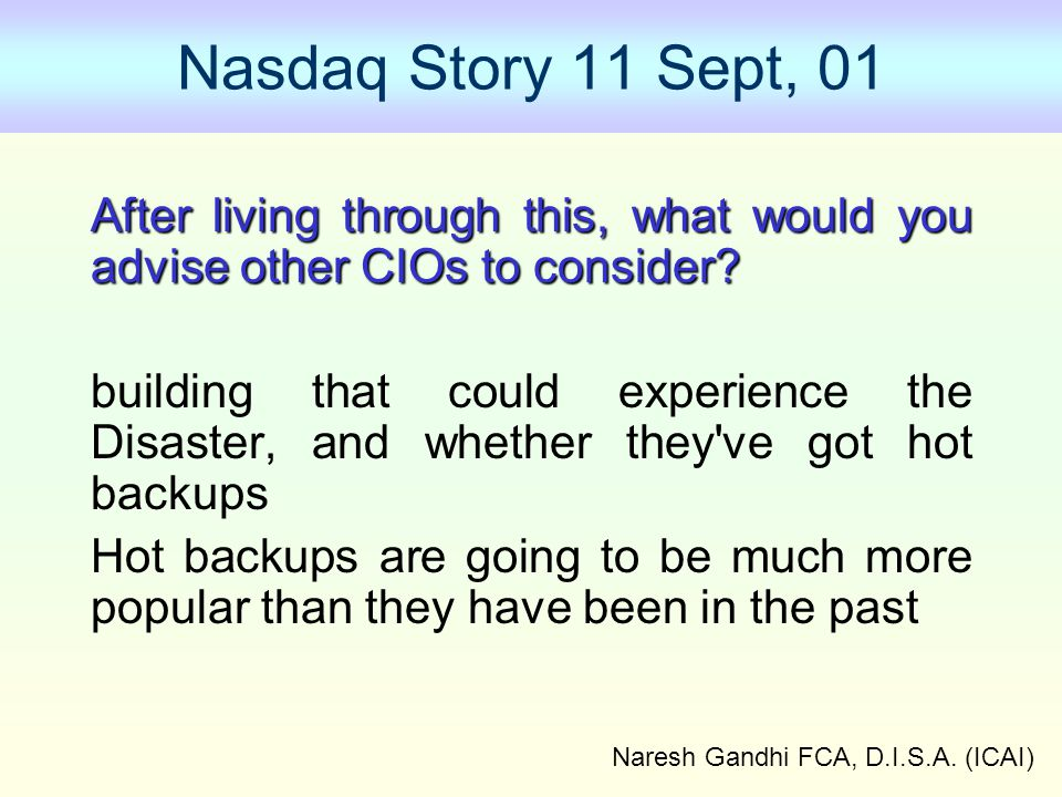 Naresh Gandhi FCA, D.I.S.A. (ICAI) Nasdaq Story 11 Sept, 01 After living through this, what would you advise other CIOs to consider? building that cou