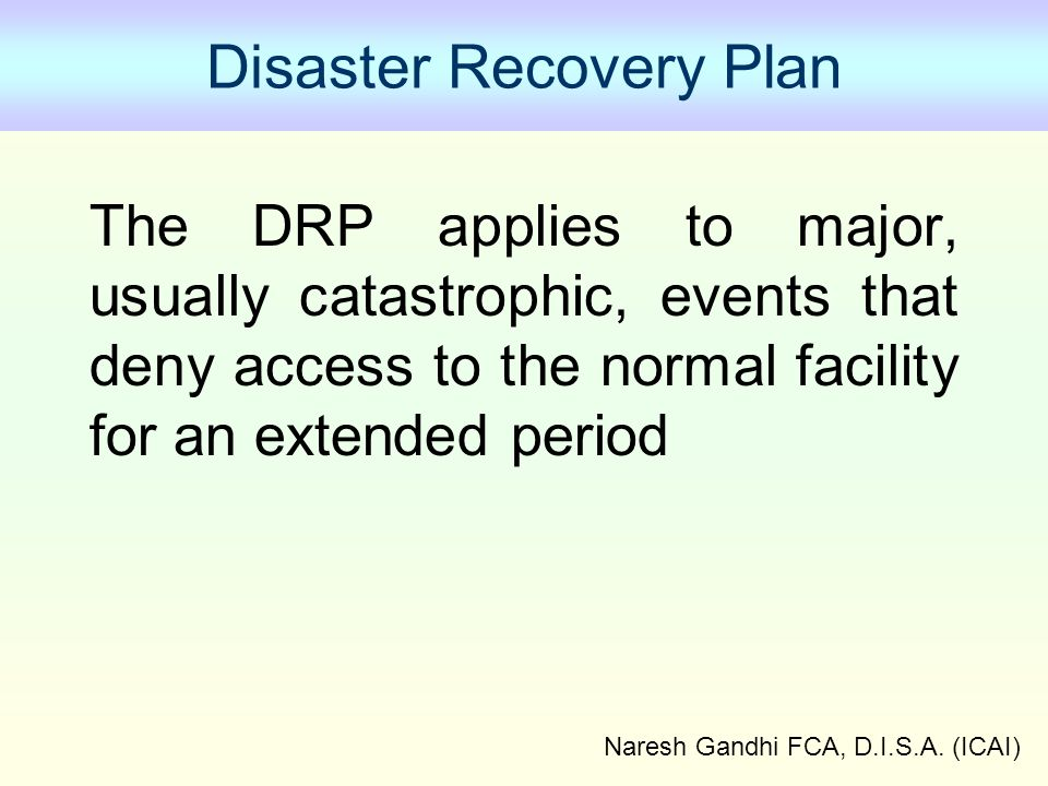 Naresh Gandhi FCA, D.I.S.A. (ICAI) Disaster Recovery Plan The DRP applies to major, usually catastrophic, events that deny access to the normal facili
