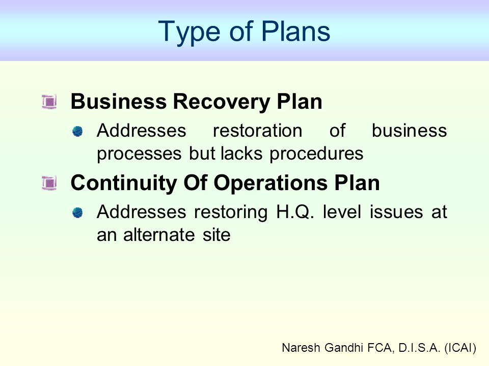 Naresh Gandhi FCA, D.I.S.A. (ICAI) Type of Plans Business Recovery Plan Addresses restoration of business processes but lacks procedures Continuity Of