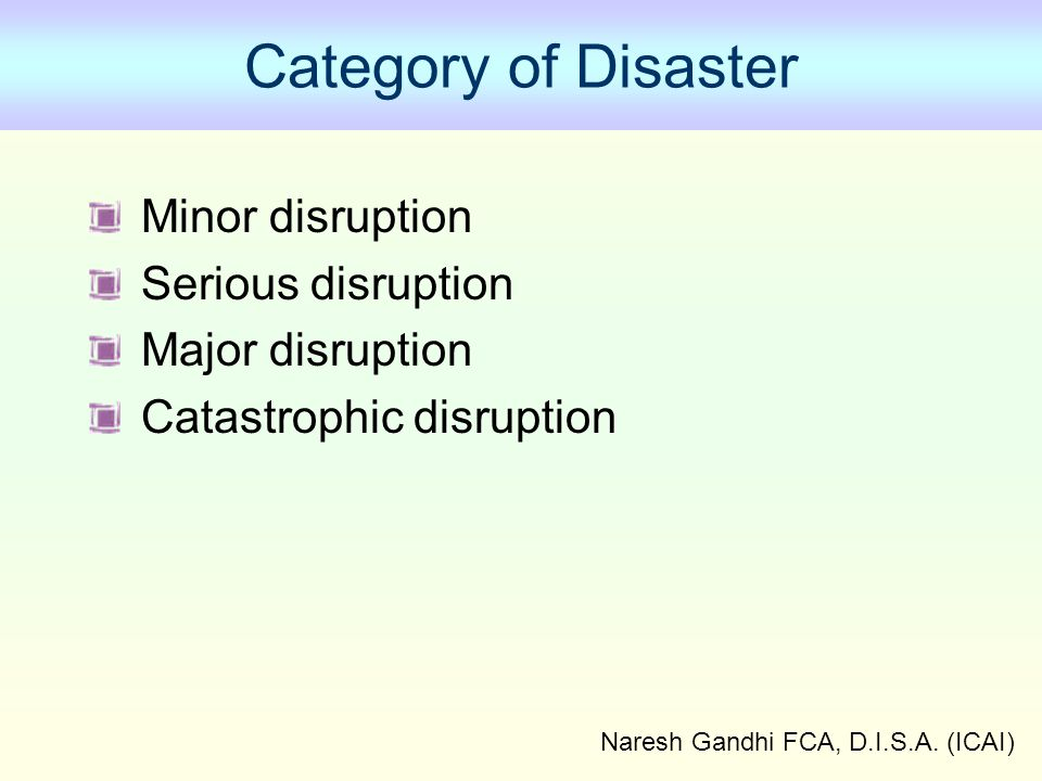Naresh Gandhi FCA, D.I.S.A. (ICAI) Category of Disaster Minor disruption Serious disruption Major disruption Catastrophic disruption