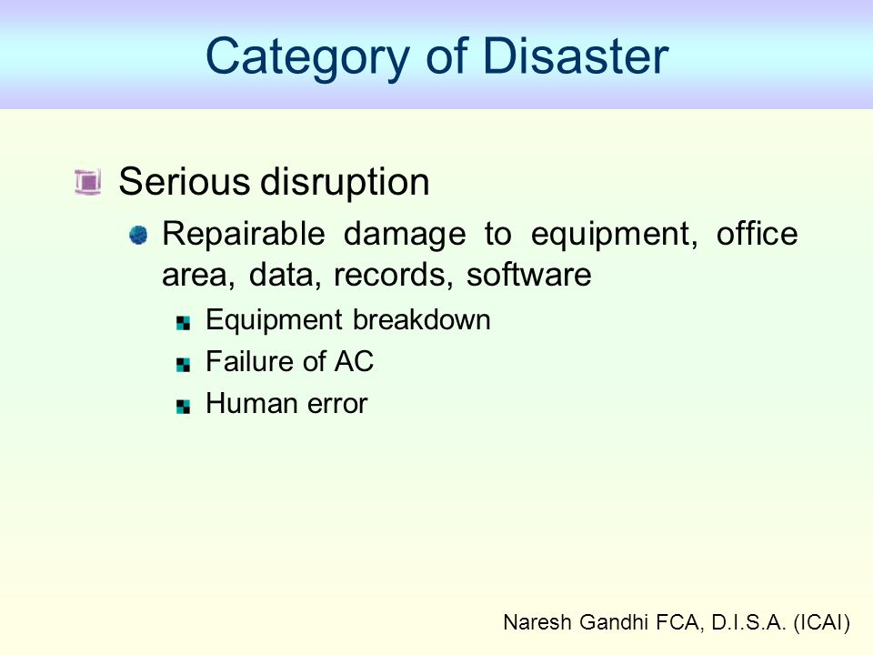 Naresh Gandhi FCA, D.I.S.A. (ICAI) Category of Disaster Serious disruption Repairable damage to equipment, office area, data, records, software Equipm