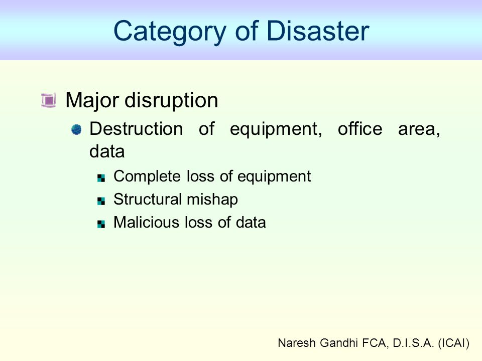 Naresh Gandhi FCA, D.I.S.A. (ICAI) Category of Disaster Major disruption Destruction of equipment, office area, data Complete loss of equipment Struct