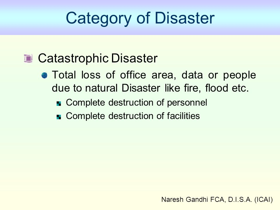 Naresh Gandhi FCA, D.I.S.A. (ICAI) Category of Disaster Catastrophic Disaster Total loss of office area, data or people due to natural Disaster like f