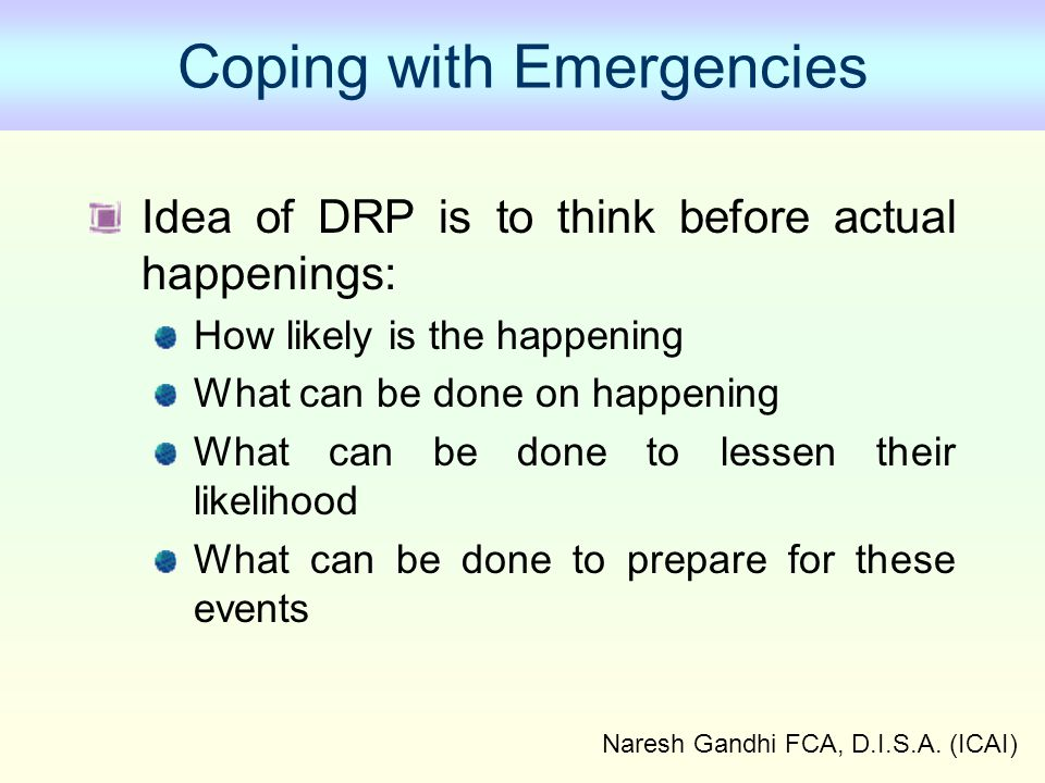 Naresh Gandhi FCA, D.I.S.A. (ICAI) Coping with Emergencies Idea of DRP is to think before actual happenings: How likely is the happening What can be d