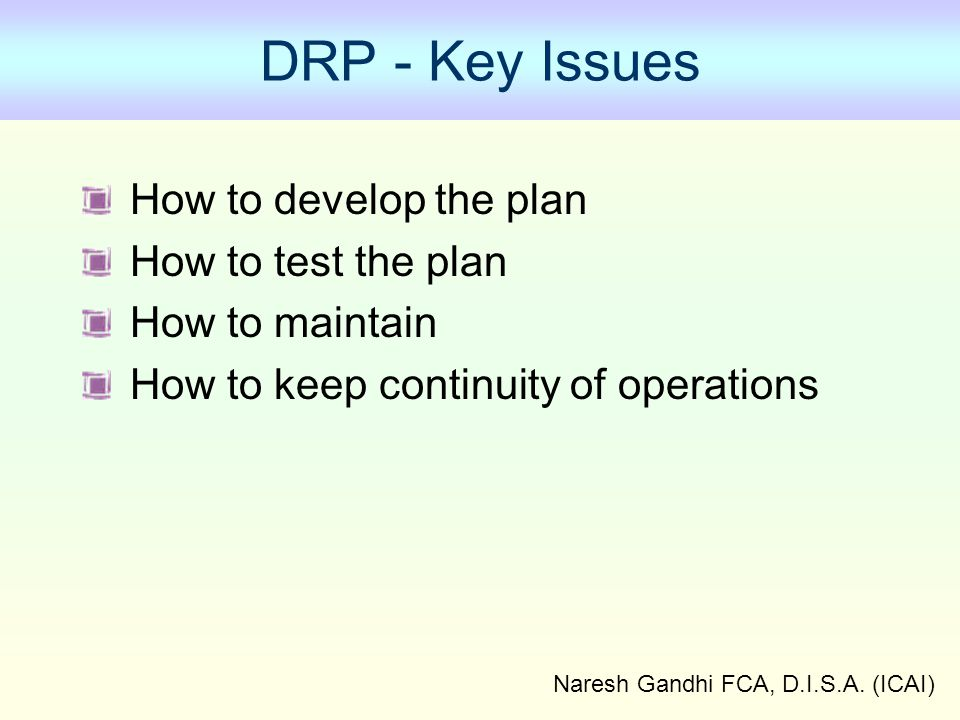 Naresh Gandhi FCA, D.I.S.A. (ICAI) DRP - Key Issues How to develop the plan How to test the plan How to maintain How to keep continuity of operations