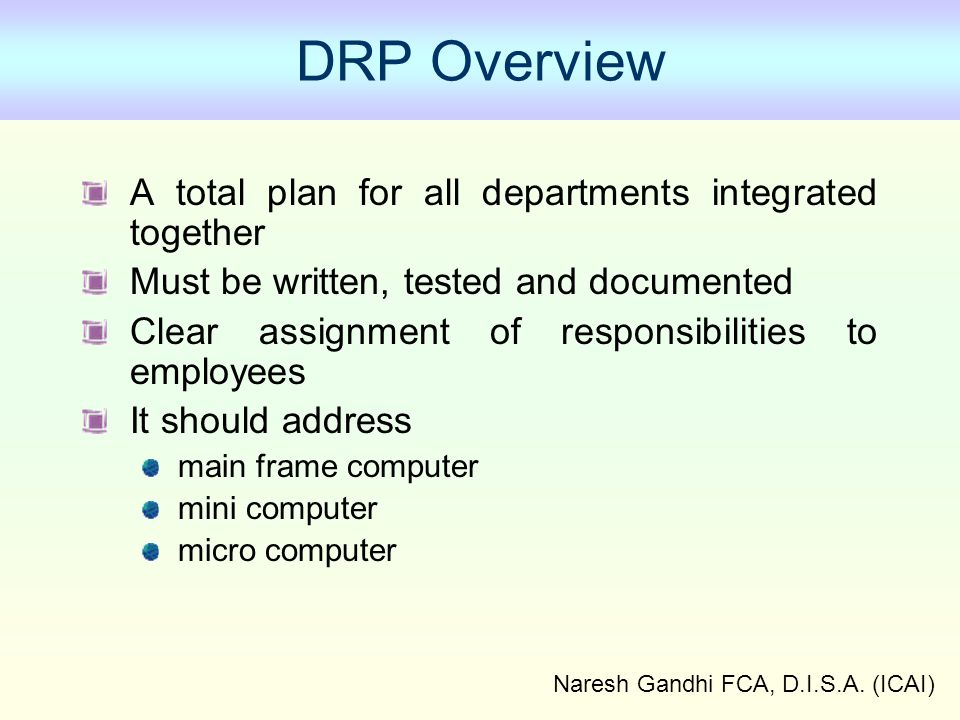 Naresh Gandhi FCA, D.I.S.A. (ICAI) DRP Overview A total plan for all departments integrated together Must be written, tested and documented Clear assi