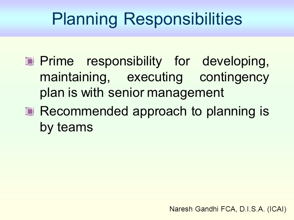Naresh Gandhi FCA, D.I.S.A. (ICAI) Planning Responsibilities Prime responsibility for developing, maintaining, executing contingency plan is with seni