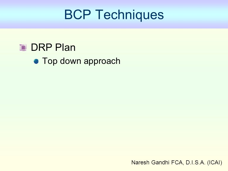 Naresh Gandhi FCA, D.I.S.A. (ICAI) BCP Techniques DRP Plan Top down approach
