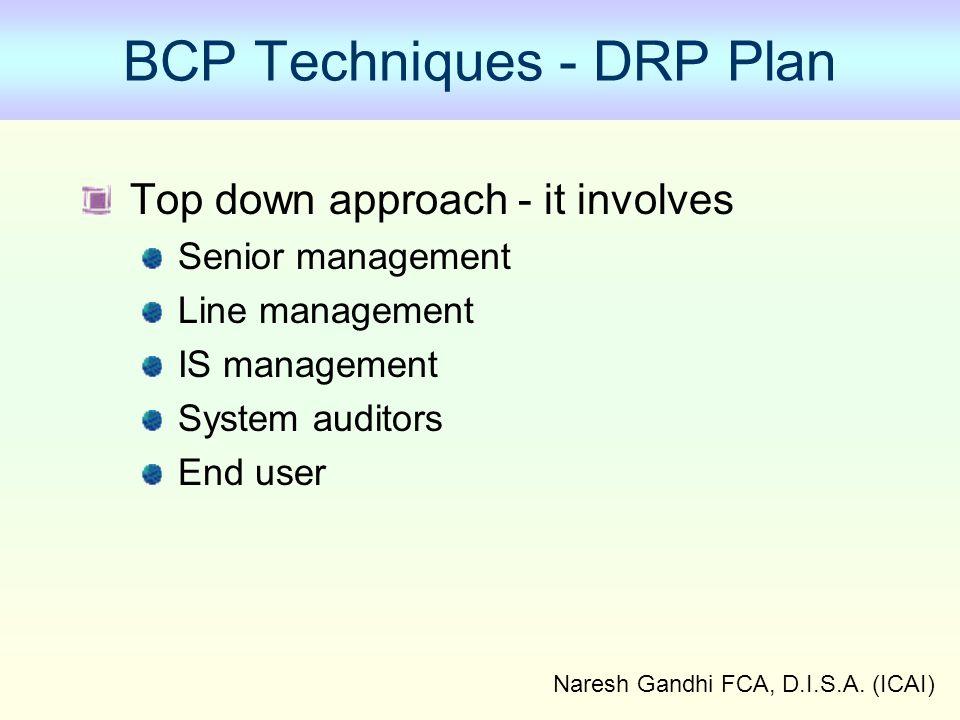 Naresh Gandhi FCA, D.I.S.A. (ICAI) BCP Techniques - DRP Plan Top down approach - it involves Senior management Line management IS management System au