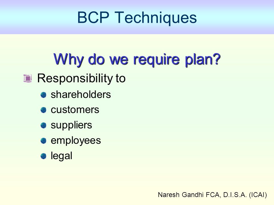 Naresh Gandhi FCA, D.I.S.A.(ICAI) BCP Techniques Why do we require plan.