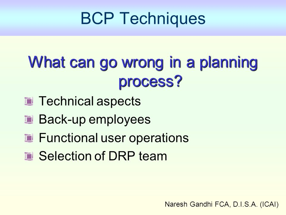 Naresh Gandhi FCA, D.I.S.A.(ICAI) BCP Techniques What can go wrong in a planning process.