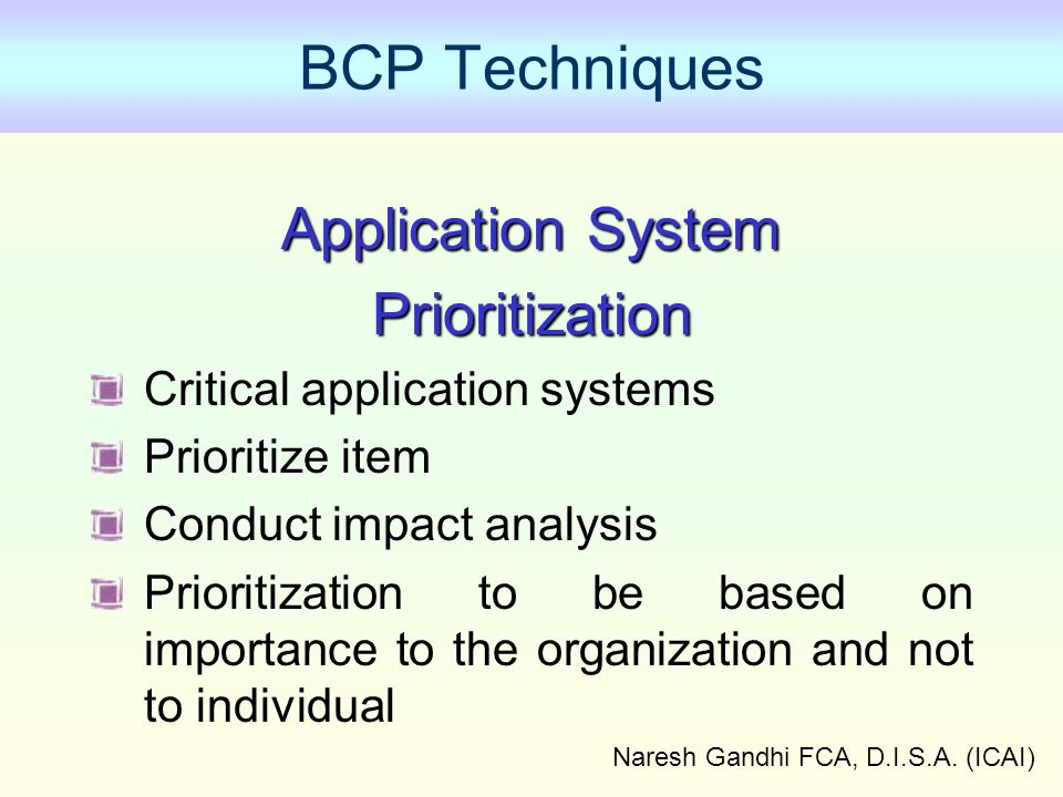 Naresh Gandhi FCA, D.I.S.A. (ICAI) BCP Techniques Application System Prioritization Critical application systems Prioritize item Conduct impact analys