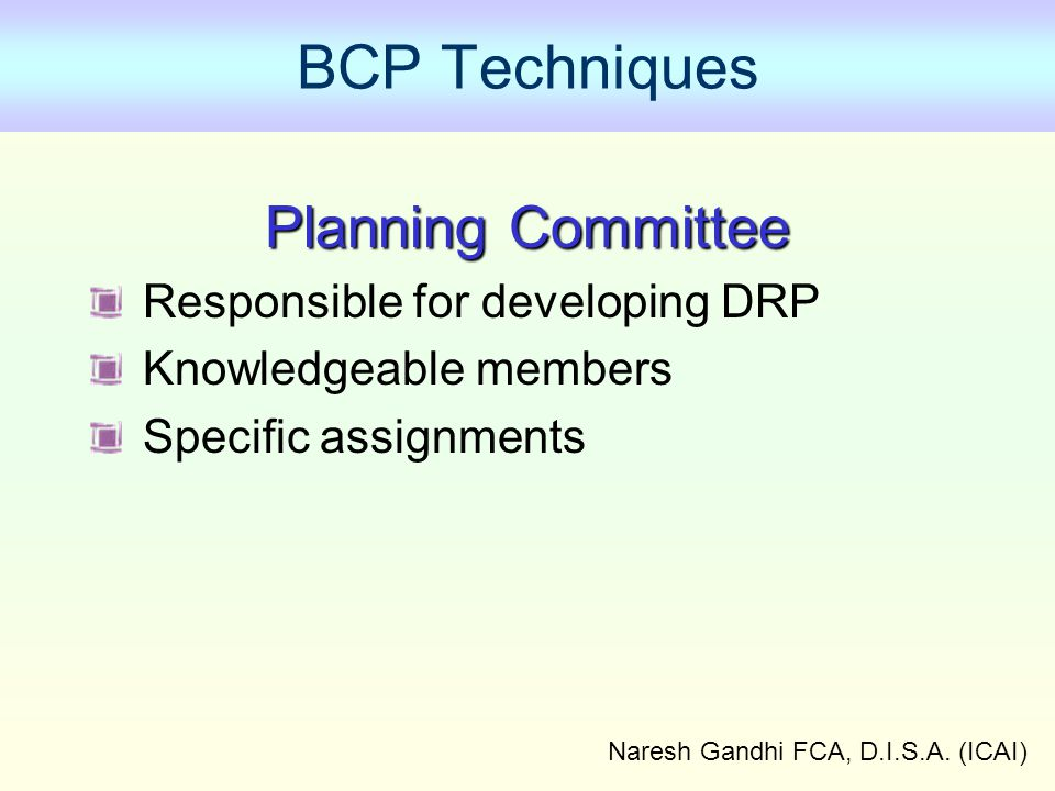 Naresh Gandhi FCA, D.I.S.A. (ICAI) BCP Techniques Planning Committee Responsible for developing DRP Knowledgeable members Specific assignments