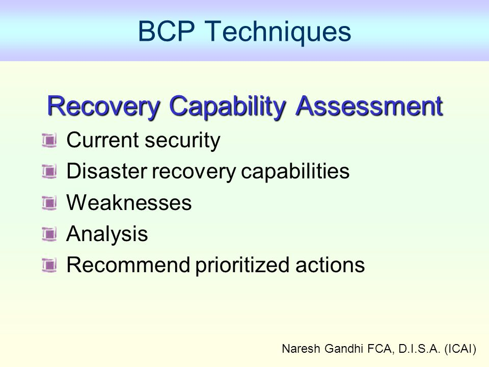 Naresh Gandhi FCA, D.I.S.A. (ICAI) BCP Techniques Recovery Capability Assessment Current security Disaster recovery capabilities Weaknesses Analysis R
