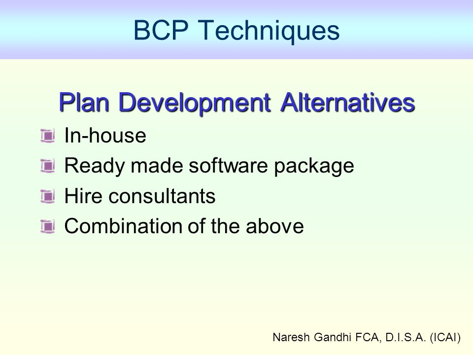 Naresh Gandhi FCA, D.I.S.A. (ICAI) BCP Techniques Plan Development Alternatives In-house Ready made software package Hire consultants Combination of t