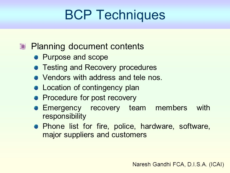 Naresh Gandhi FCA, D.I.S.A. (ICAI) BCP Techniques Planning document contents Purpose and scope Testing and Recovery procedures Vendors with address an