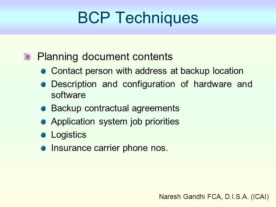 Naresh Gandhi FCA, D.I.S.A. (ICAI) BCP Techniques Planning document contents Contact person with address at backup location Description and configurat