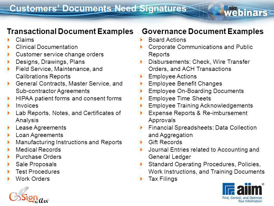 Customers Documents Need Signatures Transactional Document ExamplesGovernance Document Examples Claims Clinical Documentation Customer service change orders Designs, Drawings, Plans Field Service, Maintenance, and Calibrations Reports General Contracts, Master Service, and Sub-contractor Agreements HIPAA patient forms and consent forms Invoices Lab Reports, Notes, and Certificates of Analysis Lease Agreements Loan Agreements Manufacturing Instructions and Reports Medical Records Purchase Orders Sale Proposals Test Procedures Work Orders Board Actions Corporate Communications and Public Reports Disbursements: Check, Wire Transfer Orders, and ACH Transactions Employee Actions Employee Benefit Changes Employee On-Boarding Documents Employee Time Sheets Employee Training Acknowledgements Expense Reports & Re-imbursement Approvals Financial Spreadsheets: Data Collection and Aggregation Gift Records Journal Entries related to Accounting and General Ledger Standard Operating Procedures, Policies, Work Instructions, and Training Documents Tax Filings