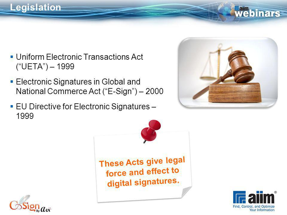Legislation Uniform Electronic Transactions Act (UETA) – 1999 Electronic Signatures in Global and National Commerce Act (E-Sign) – 2000 EU Directive for Electronic Signatures – 1999 These Acts give legal force and effect to digital signatures.