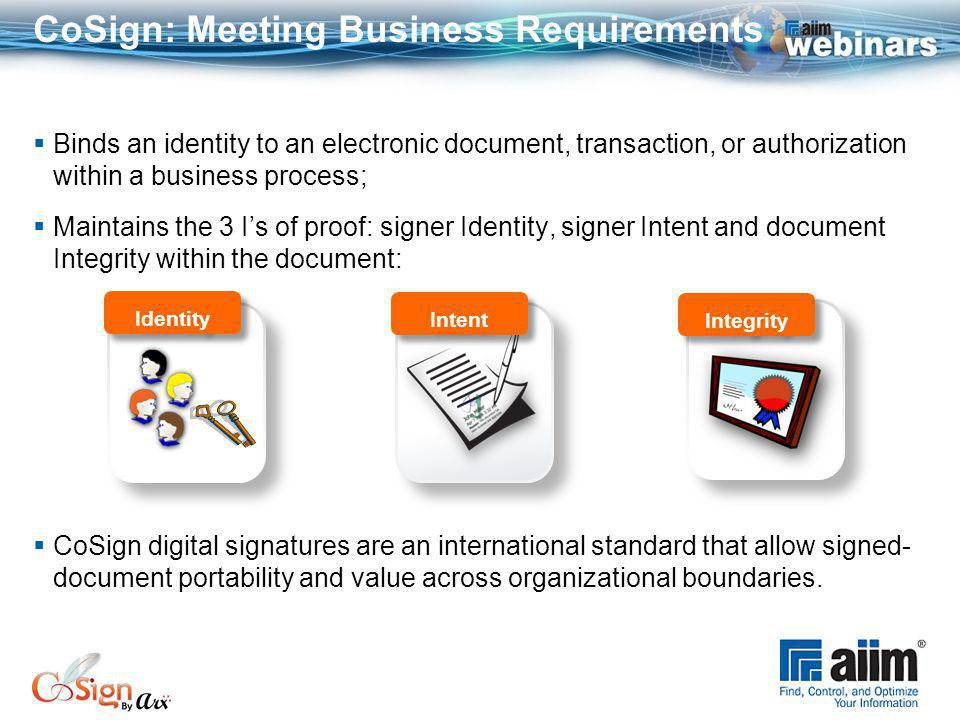 CoSign: Meeting Business Requirements Binds an identity to an electronic document, transaction, or authorization within a business process; Maintains the 3 Is of proof: signer Identity, signer Intent and document Integrity within the document: CoSign digital signatures are an international standard that allow signed- document portability and value across organizational boundaries.