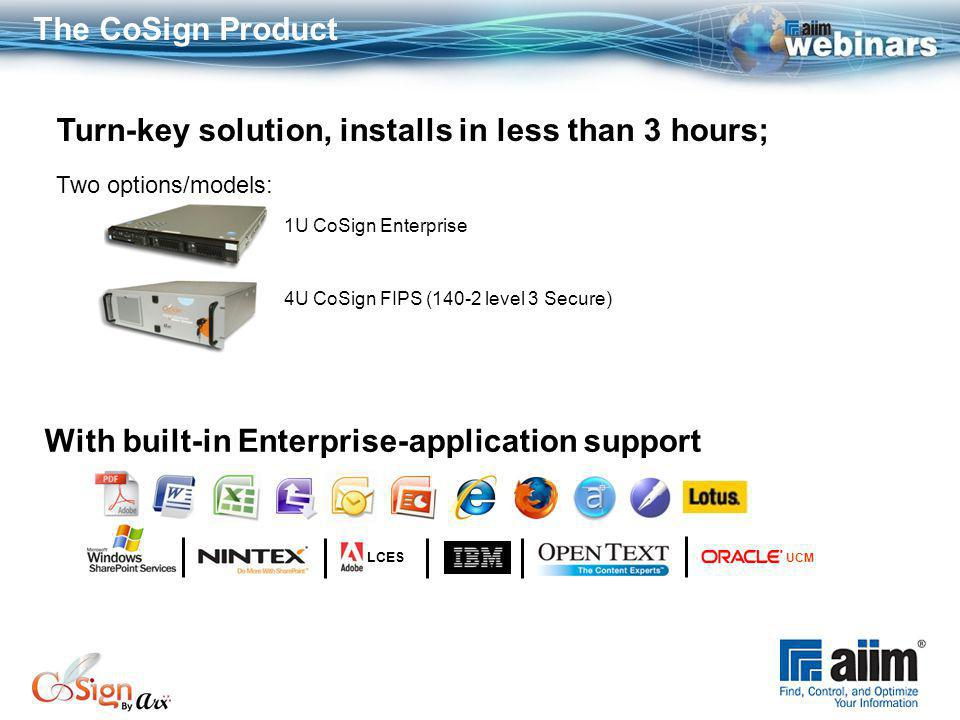 The CoSign Product 4U CoSign FIPS (140-2 level 3 Secure) With built-in Enterprise-application support LCES UCM Turn-key solution, installs in less than 3 hours; Two options/models: 1U CoSign Enterprise