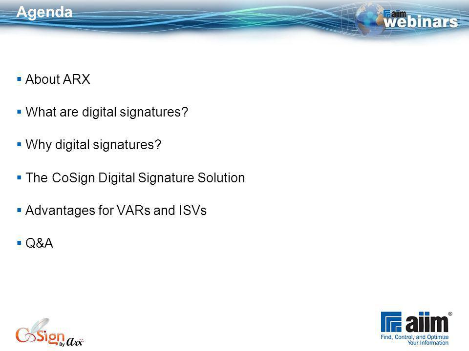 About ARX Global provider of cost-efficient digital signature solutions Market Footprint - over 5 million users worldwide Only company to enable any organization of any size, technical skill level, and/or resource level to deploy and scale digital signatures that support multiple Applications, Regulatory Requirements, Domains, and Security Policies Industries: life sciences, healthcare, government, engineering, energy… Target: Enterprise, B2B and B2C signers (onsite & SaaS installations) Partners: VARs & ISVs: DM, Workflow, ECM, RM, and BPM Solutions