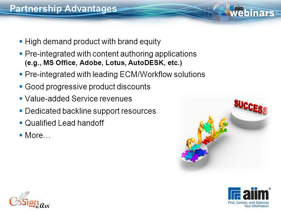 Partnership Advantages High demand product with brand equity Pre-integrated with content authoring applications (e.g., MS Office, Adobe, Lotus, AutoDESK, etc.) Pre-integrated with leading ECM/Workflow solutions Good progressive product discounts Value-added Service revenues Dedicated backline support resources Qualified Lead handoff More…