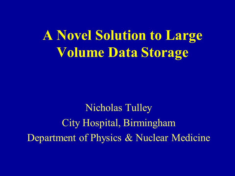 A Novel Solution to Large Volume Data Storage Nicholas Tulley City Hospital, Birmingham Department of Physics & Nuclear Medicine