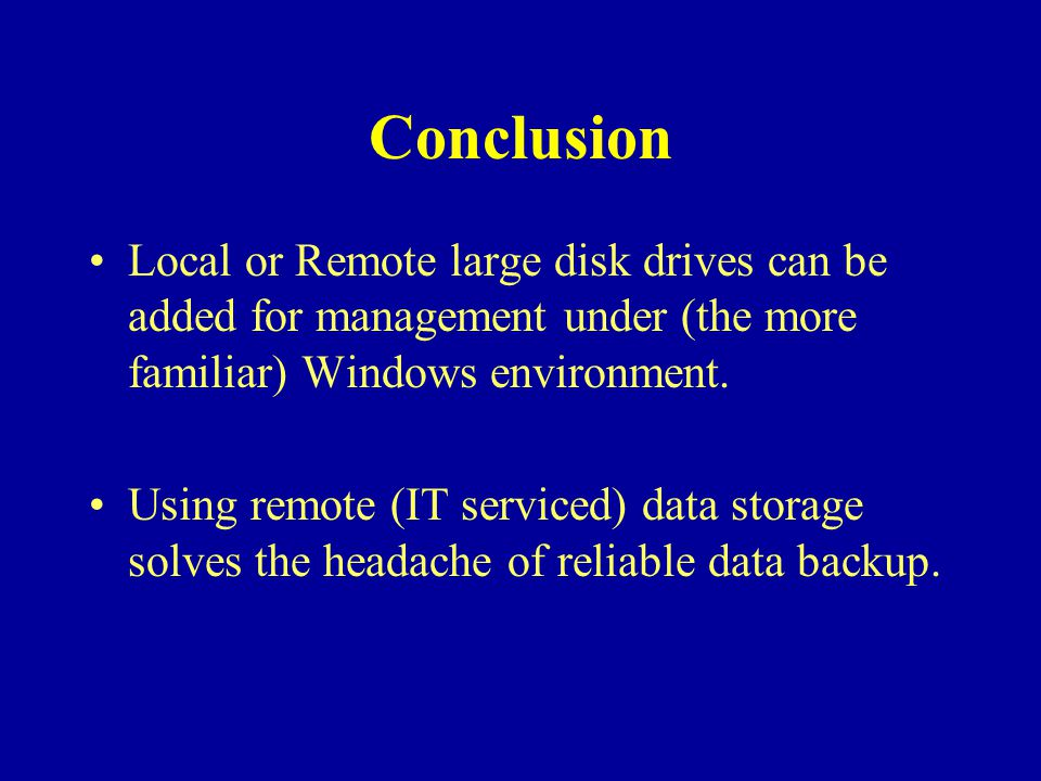 Conclusion Local or Remote large disk drives can be added for management under (the more familiar) Windows environment.