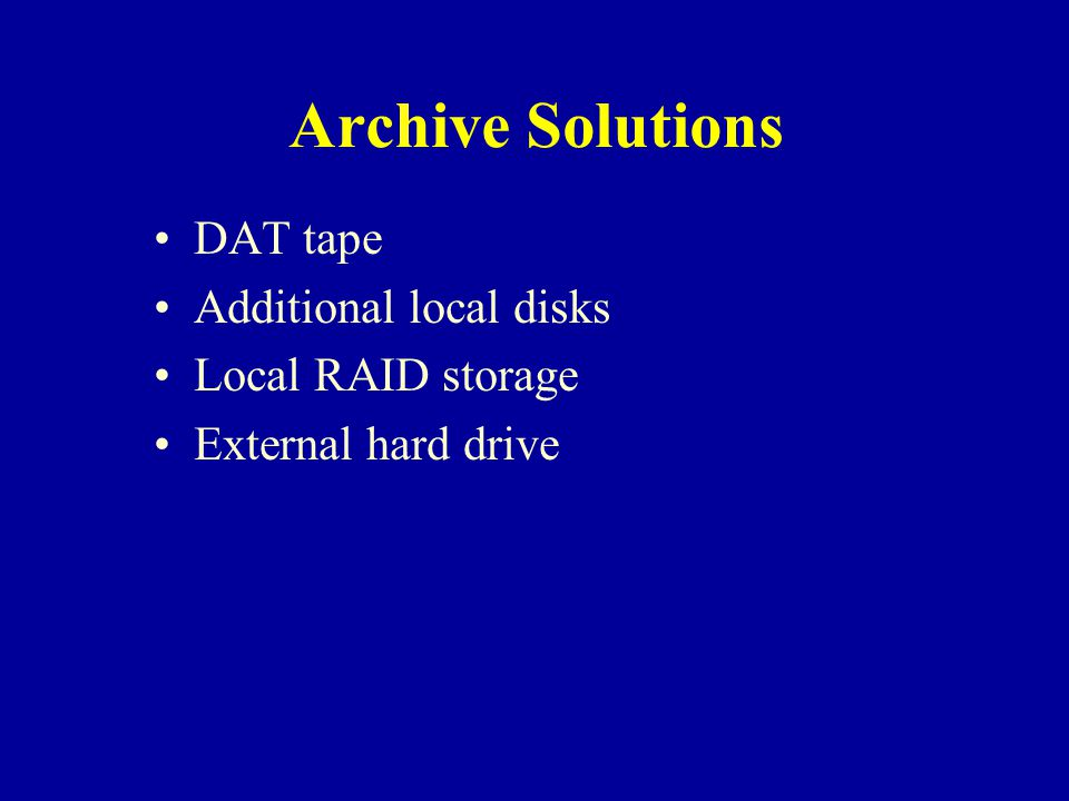 Archive Solutions DAT tape Additional local disks Local RAID storage External hard drive