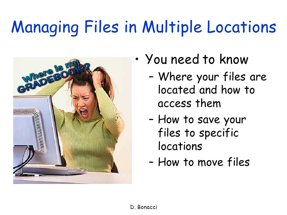 D. Bonacci Managing Files in Multiple Locations You need to know –Where your files are located and how to access them –How to save your files to speci