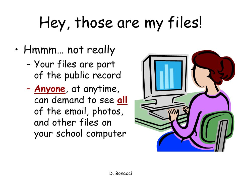 D. Bonacci Hey, those are my files! Hmmm… not really –Your files are part of the public record –Anyone, at anytime, can demand to see all of the email