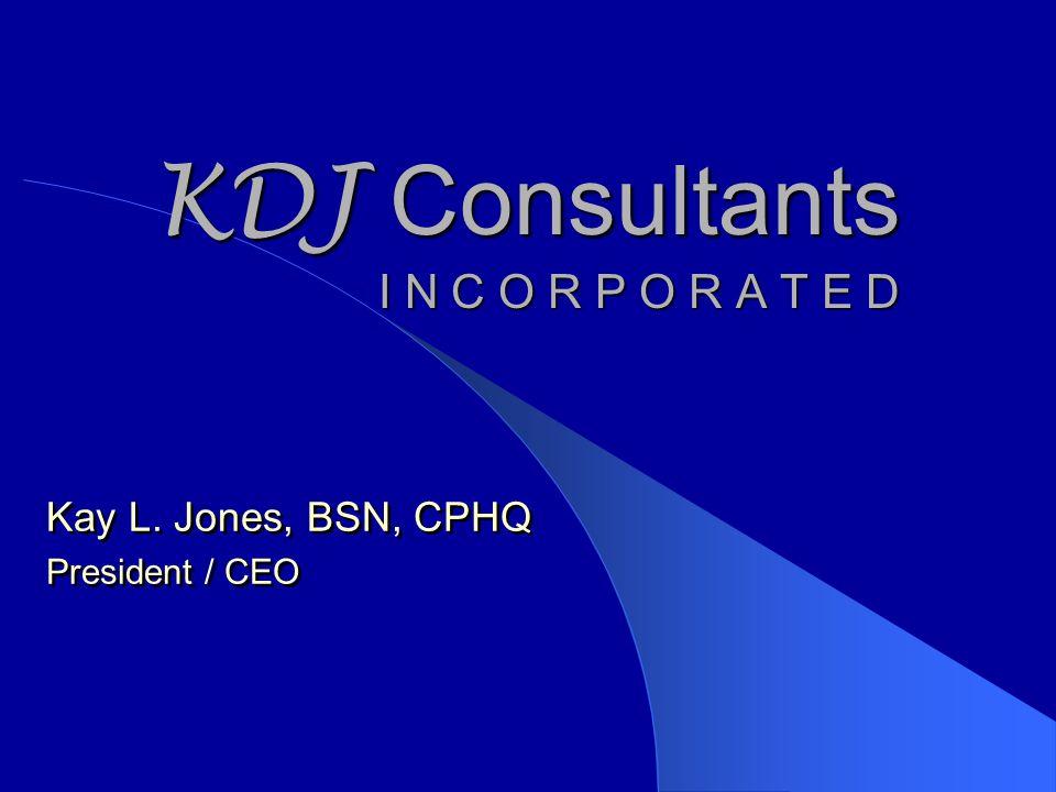 KDJ Consultants I N C O R P O R A T E D Kay L. Jones, BSN, CPHQ President / CEO Kay L.