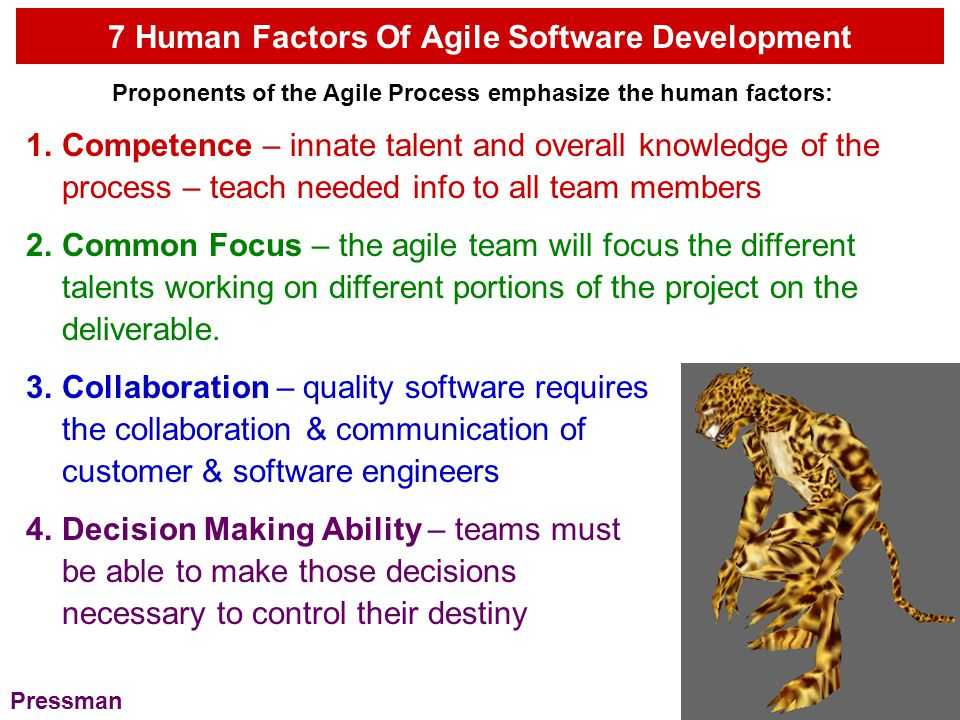 7 Human Factors Of Agile Software Development Proponents of the Agile Process emphasize the human factors: Fuzzy-Problem-Solving-Ability – managers realize teams deal with ambiguity and change – sometimes must accept the fact that problem solving today will be different than problem solving tomorrow – maybe use some of same code.