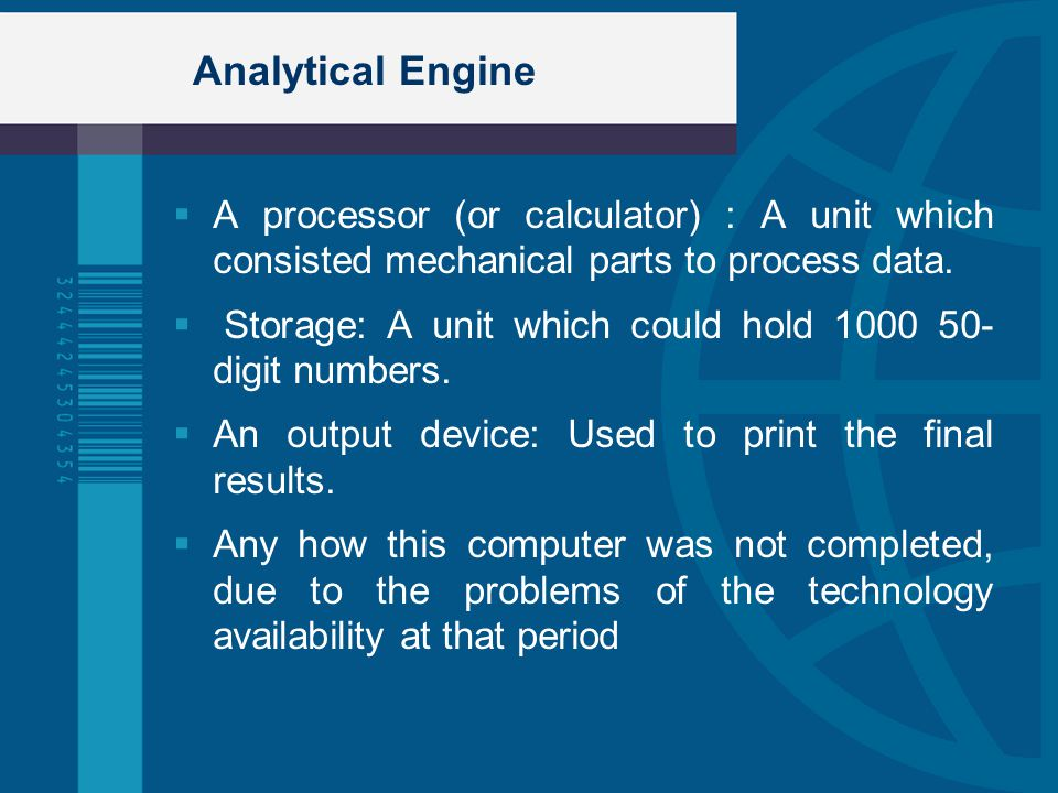 Analytical Engine A processor (or calculator) : A unit which consisted mechanical parts to process data. Storage: A unit which could hold 1000 50- dig