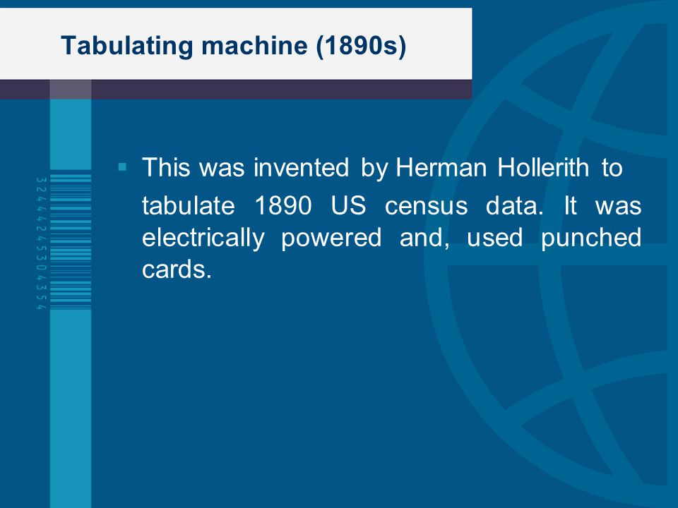 Tabulating machine (1890s) This was invented by Herman Hollerith to tabulate 1890 US census data. It was electrically powered and, used punched cards.