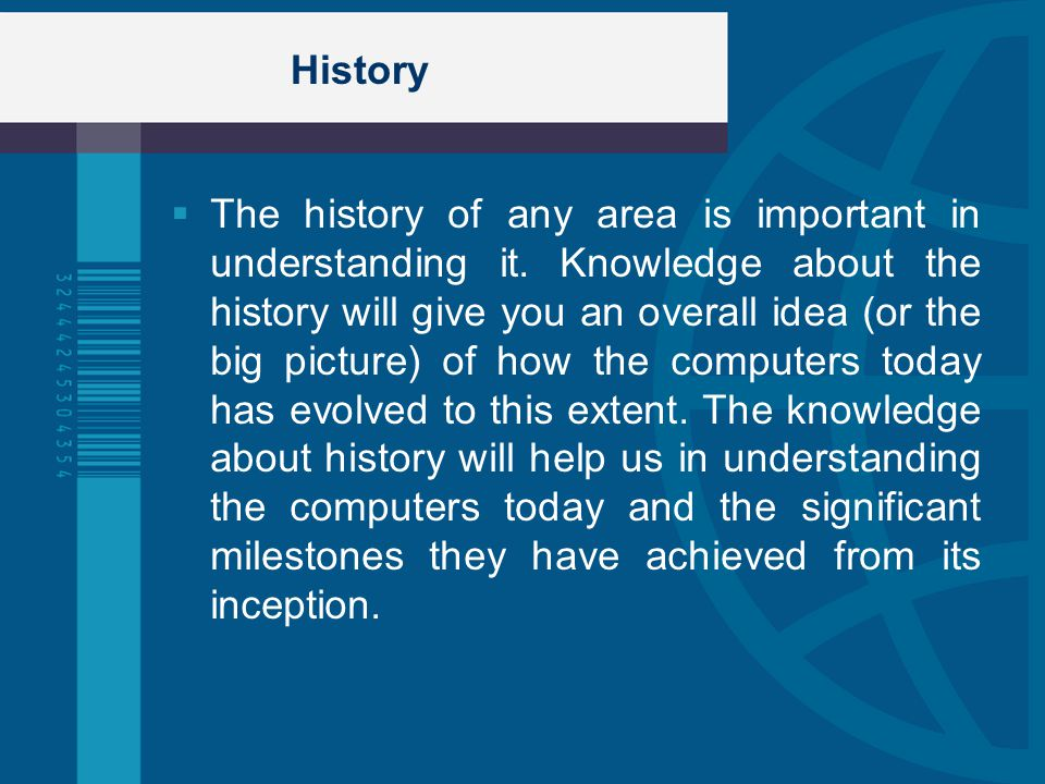History The history of any area is important in understanding it. Knowledge about the history will give you an overall idea (or the big picture) of ho