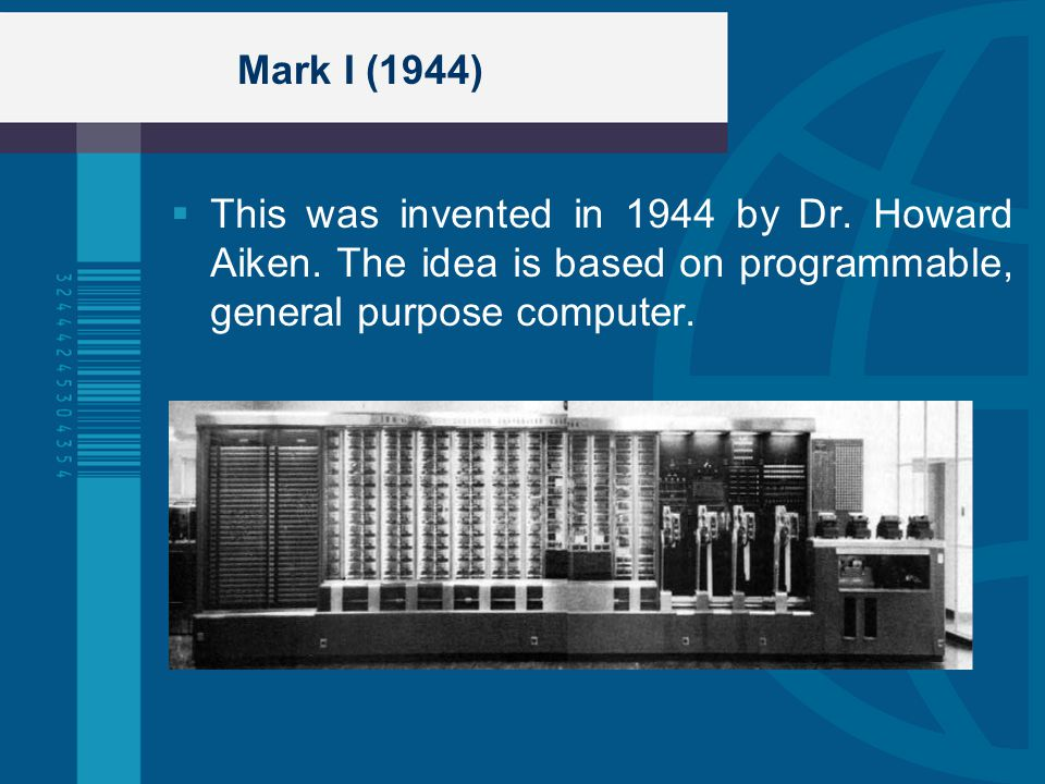 Mark I (1944) This was invented in 1944 by Dr. Howard Aiken. The idea is based on programmable, general purpose computer.