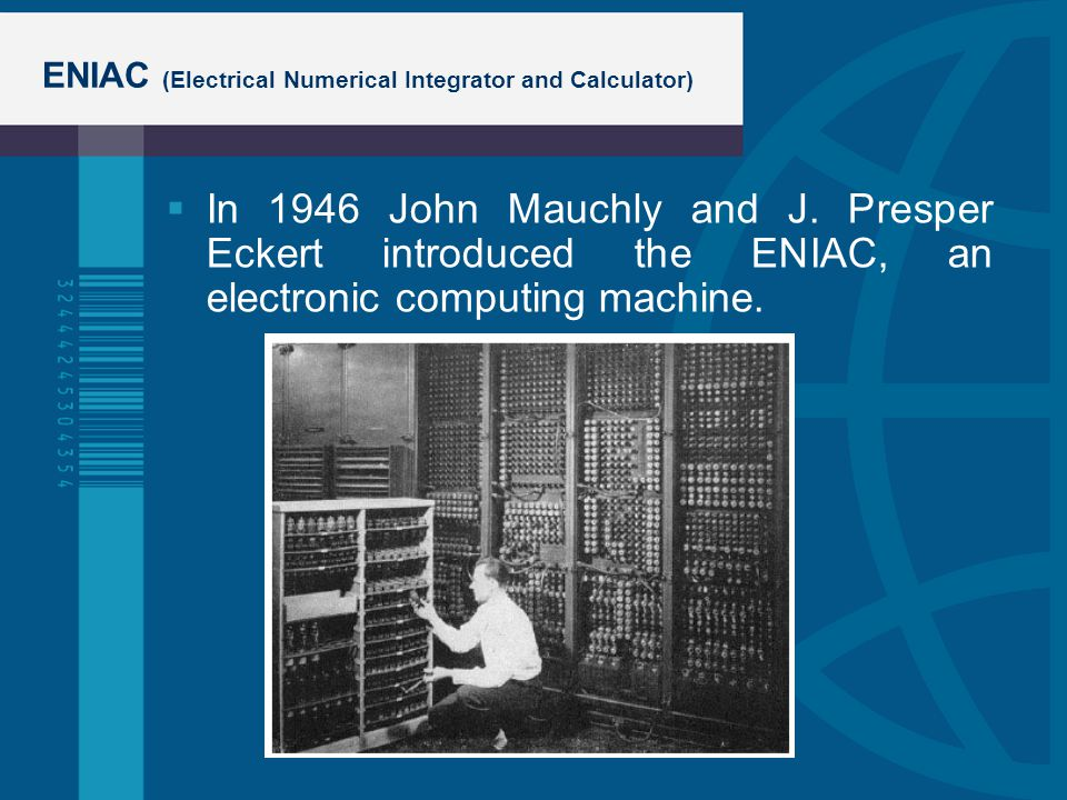ENIAC (Electrical Numerical Integrator and Calculator) In 1946 John Mauchly and J. Presper Eckert introduced the ENIAC, an electronic computing machin