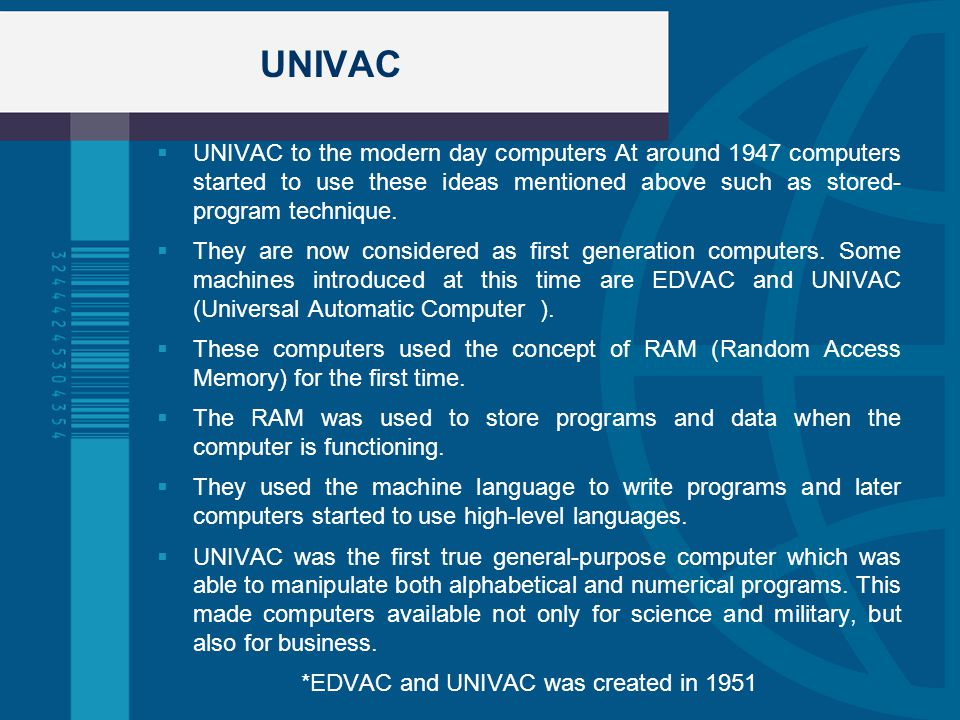 UNIVAC UNIVAC to the modern day computers At around 1947 computers started to use these ideas mentioned above such as stored- program technique. They