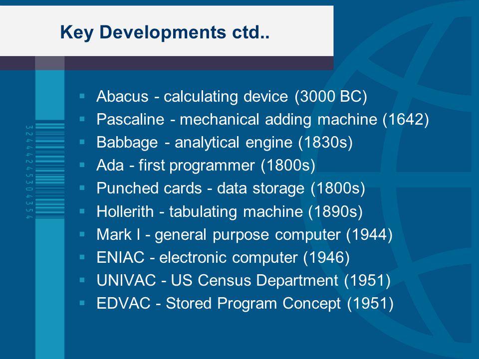 Key Developments ctd.. Abacus - calculating device (3000 BC) Pascaline - mechanical adding machine (1642) Babbage - analytical engine (1830s) Ada - fi