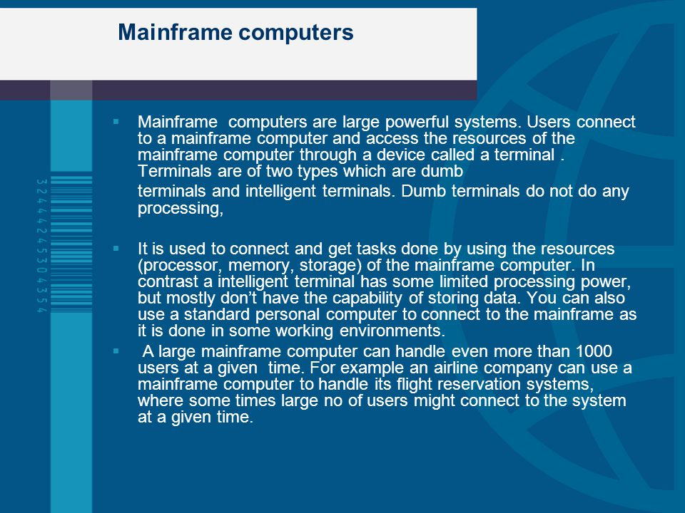 Mainframe computers Mainframe computers are large powerful systems. Users connect to a mainframe computer and access the resources of the mainframe co