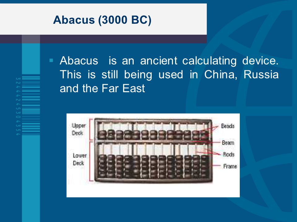 Abacus (3000 BC) Abacus is an ancient calculating device. This is still being used in China, Russia and the Far East