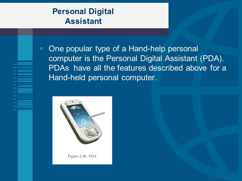 Personal Digital Assistant One popular type of a Hand-help personal computer is the Personal Digital Assistant (PDA). PDAs have all the features descr