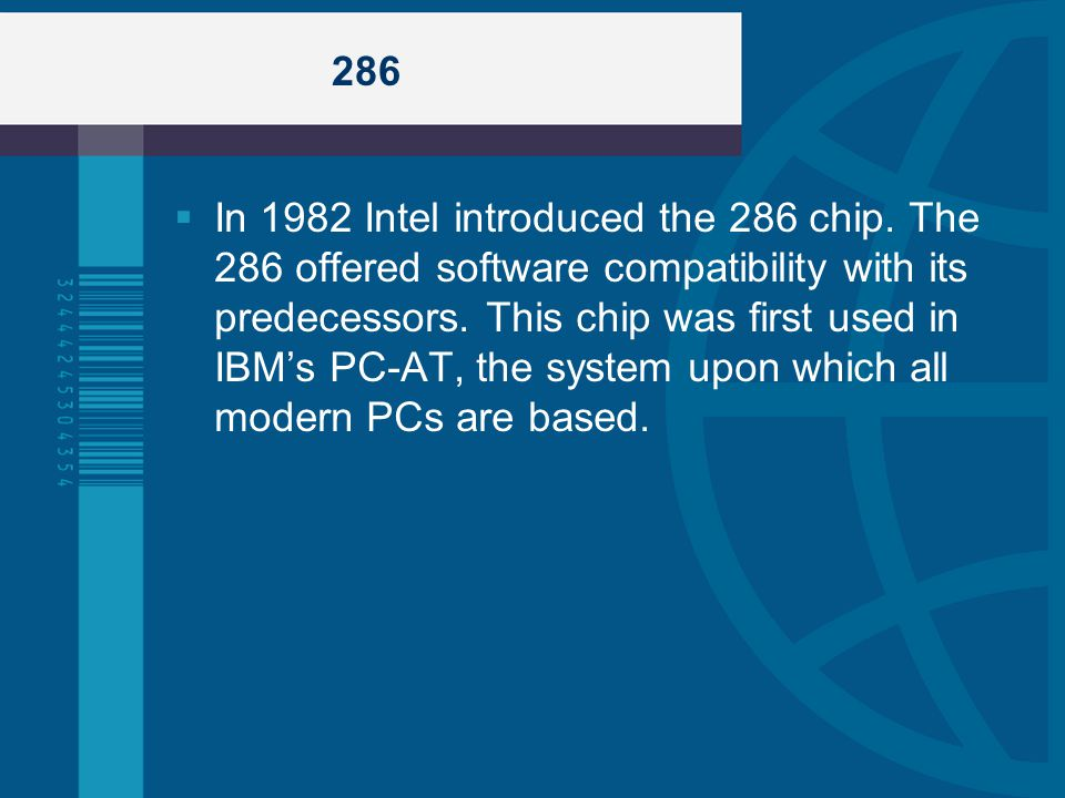 286 In 1982 Intel introduced the 286 chip. The 286 offered software compatibility with its predecessors. This chip was first used in IBMs PC-AT, the s