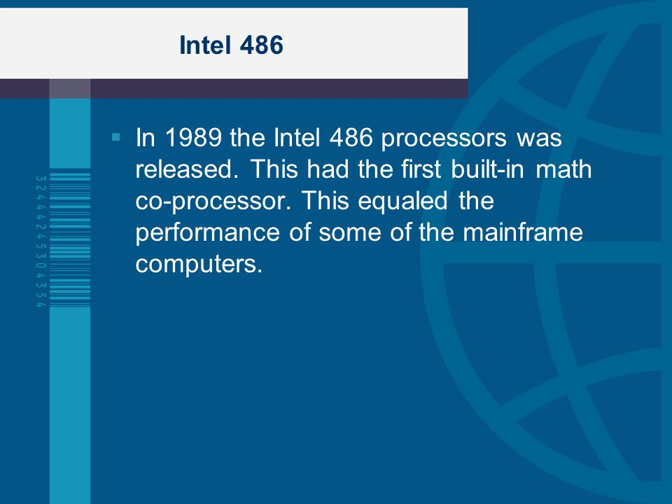 Intel 486 In 1989 the Intel 486 processors was released. This had the first built-in math co-processor. This equaled the performance of some of the ma