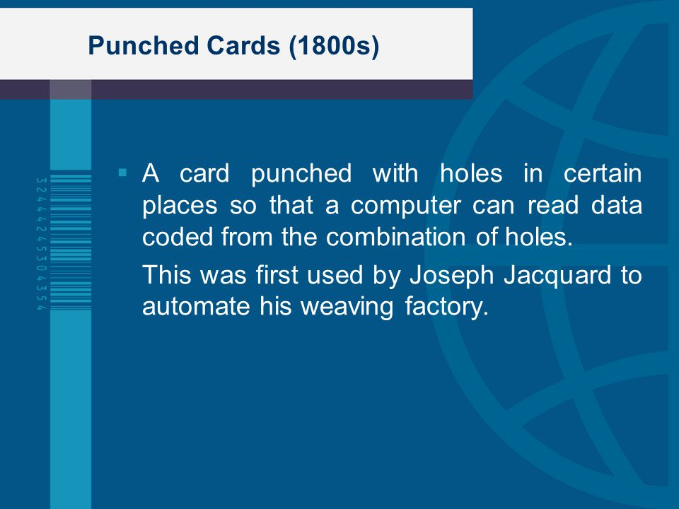Punched Cards (1800s) A card punched with holes in certain places so that a computer can read data coded from the combination of holes. This was first