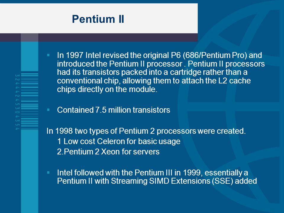 Pentium II In 1997 Intel revised the original P6 (686/Pentium Pro) and introduced the Pentium II processor. Pentium II processors had its transistors
