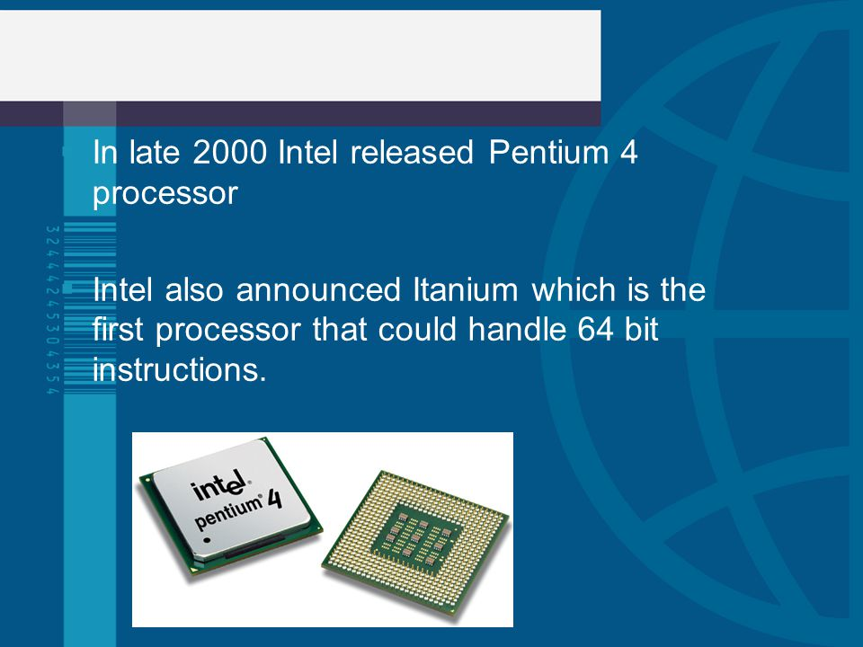 In late 2000 Intel released Pentium 4 processor Intel also announced Itanium which is the first processor that could handle 64 bit instructions.